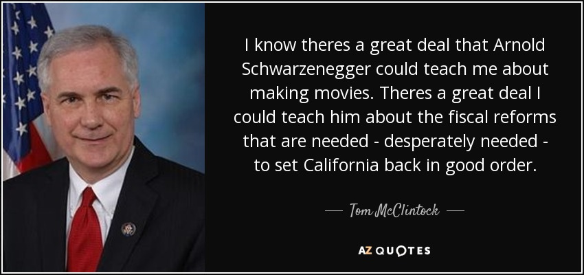 I know theres a great deal that Arnold Schwarzenegger could teach me about making movies. Theres a great deal I could teach him about the fiscal reforms that are needed - desperately needed - to set California back in good order. - Tom McClintock