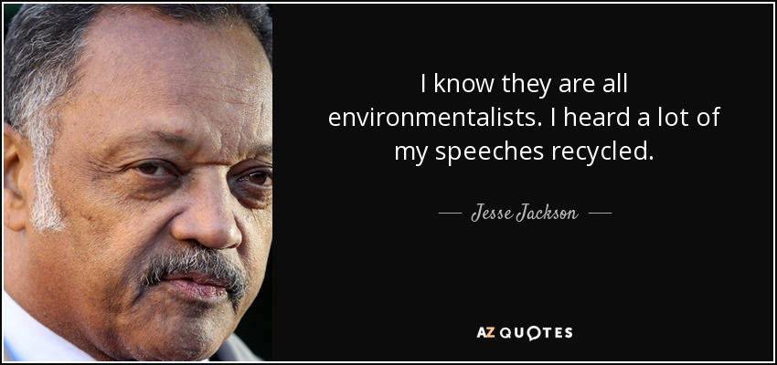 I know they are all environmentalists. I heard a lot of my speeches recycled. - Jesse Jackson