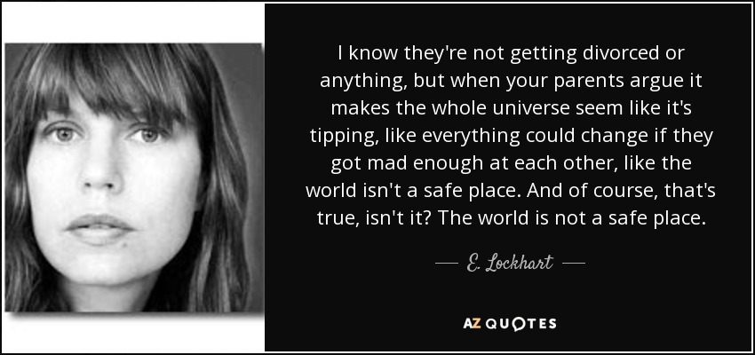 I know they're not getting divorced or anything, but when your parents argue it makes the whole universe seem like it's tipping, like everything could change if they got mad enough at each other, like the world isn't a safe place. And of course, that's true, isn't it? The world is not a safe place. - E. Lockhart