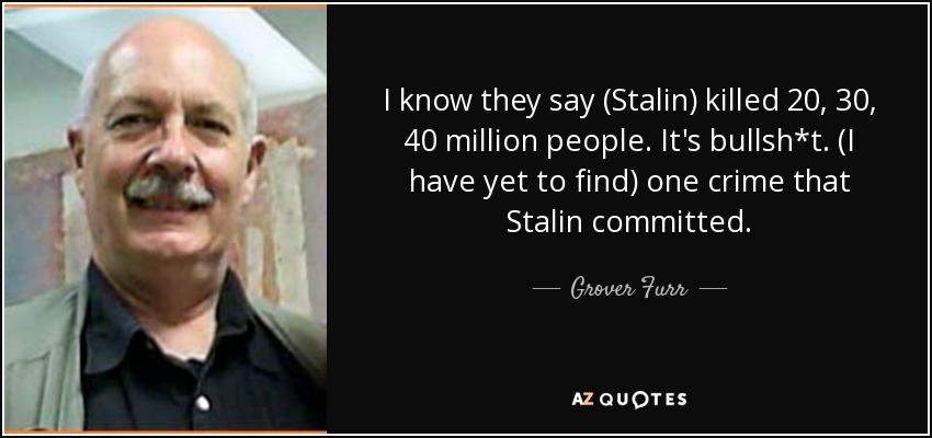 I know they say (Stalin) killed 20, 30, 40 million people. It's bullsh*t. (I have yet to find) one crime that Stalin committed. - Grover Furr