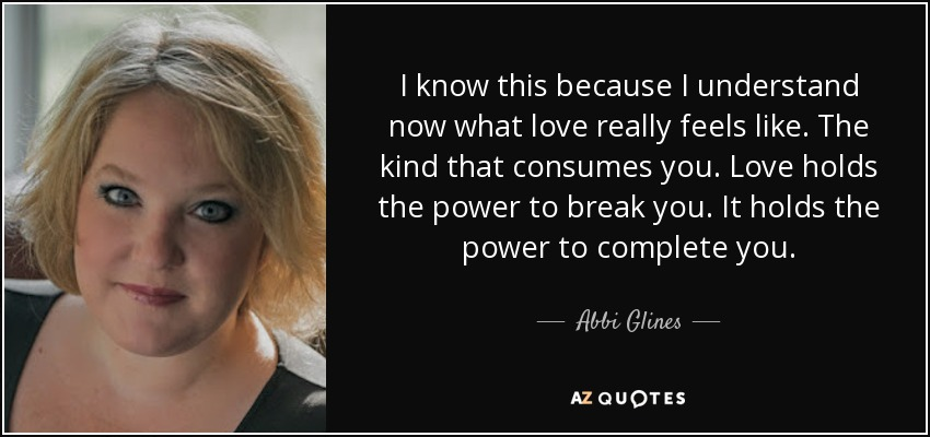 I know this because I understand now what love really feels like. The kind that consumes you. Love holds the power to break you. It holds the power to complete you. - Abbi Glines