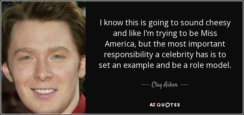 I know this is going to sound cheesy and like I'm trying to be Miss America, but the most important responsibility a celebrity has is to set an example and be a role model. - Clay Aiken