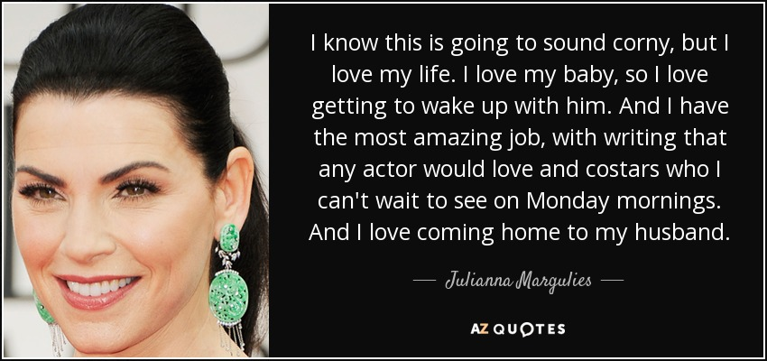 I know this is going to sound corny, but I love my life. I love my baby, so I love getting to wake up with him. And I have the most amazing job, with writing that any actor would love and costars who I can't wait to see on Monday mornings. And I love coming home to my husband. - Julianna Margulies