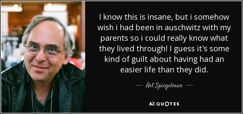 I know this is insane, but i somehow wish i had been in auschwitz with my parents so i could really know what they lived through! I guess it's some kind of guilt about having had an easier life than they did. - Art Spiegelman