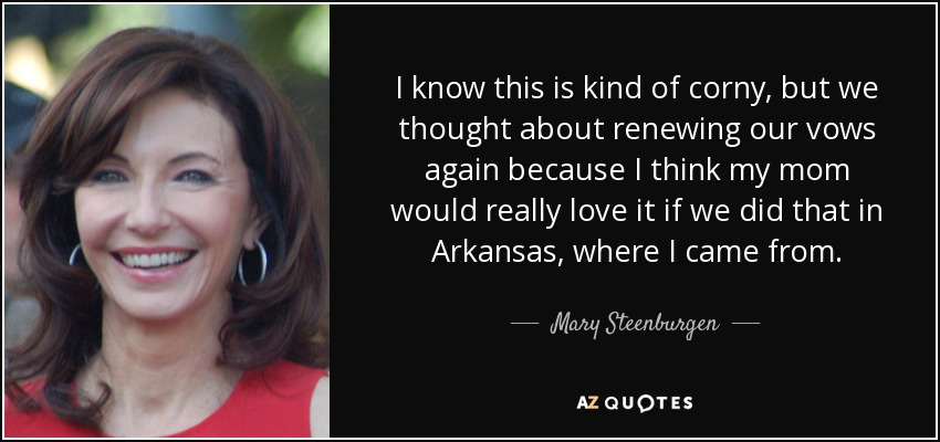I know this is kind of corny, but we thought about renewing our vows again because I think my mom would really love it if we did that in Arkansas, where I came from. - Mary Steenburgen