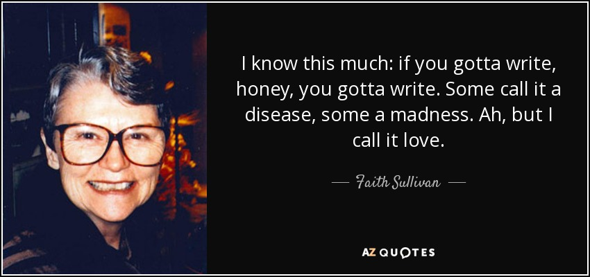 I know this much: if you gotta write, honey, you gotta write. Some call it a disease, some a madness. Ah, but I call it love. - Faith Sullivan