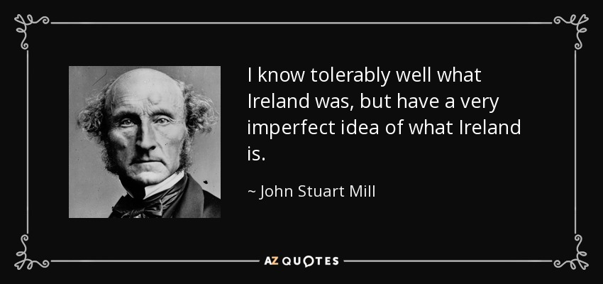 I know tolerably well what Ireland was, but have a very imperfect idea of what Ireland is. - John Stuart Mill