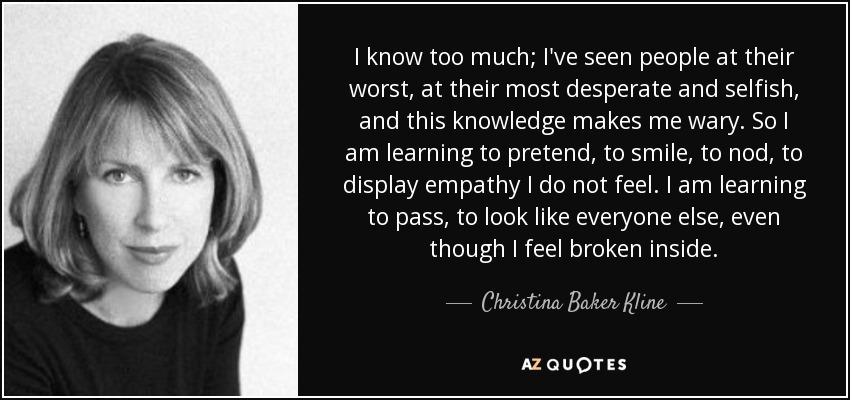I know too much; I've seen people at their worst, at their most desperate and selfish, and this knowledge makes me wary. So I am learning to pretend, to smile, to nod, to display empathy I do not feel. I am learning to pass, to look like everyone else, even though I feel broken inside. - Christina Baker Kline