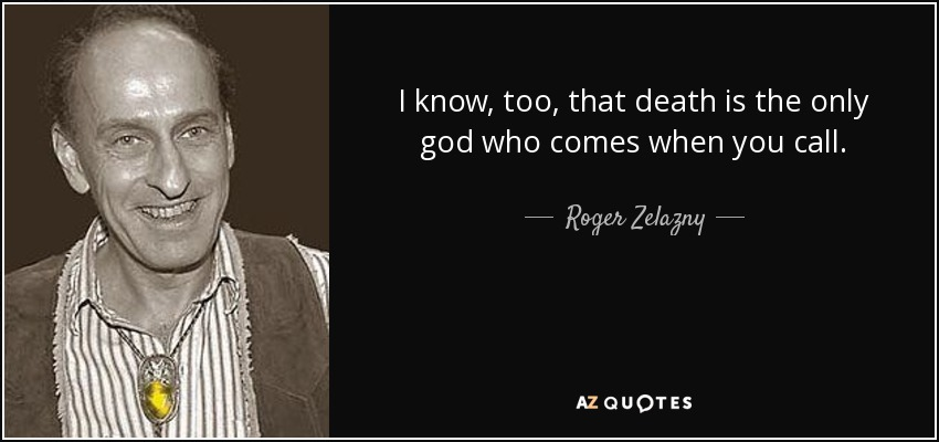 I know, too, that death is the only god who comes when you call. - Roger Zelazny