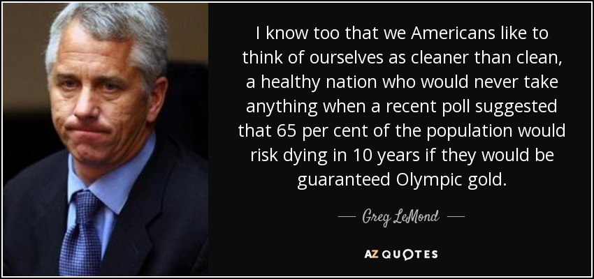 I know too that we Americans like to think of ourselves as cleaner than clean, a healthy nation who would never take anything when a recent poll suggested that 65 per cent of the population would risk dying in 10 years if they would be guaranteed Olympic gold. - Greg LeMond