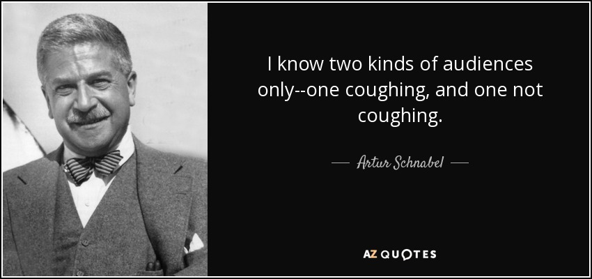 I know two kinds of audiences only--one coughing, and one not coughing. - Artur Schnabel