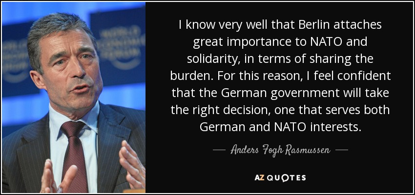 I know very well that Berlin attaches great importance to NATO and solidarity, in terms of sharing the burden. For this reason, I feel confident that the German government will take the right decision, one that serves both German and NATO interests. - Anders Fogh Rasmussen