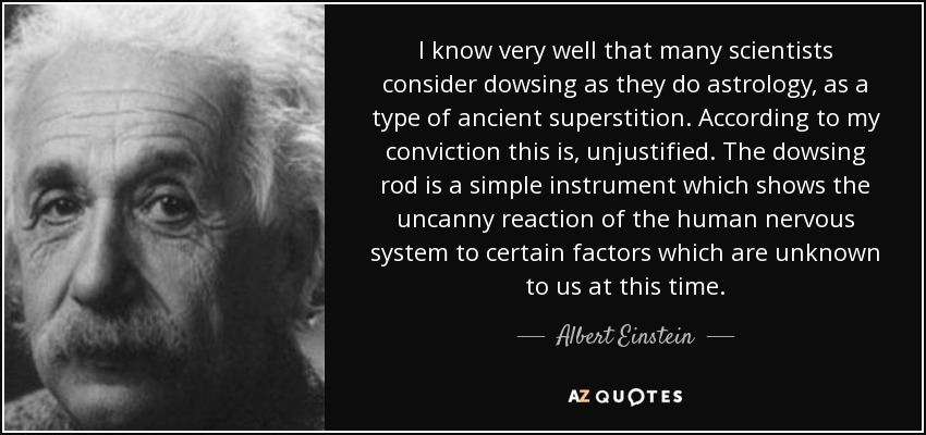 I know very well that many scientists consider dowsing as they do astrology, as a type of ancient superstition. According to my conviction this is, unjustified. The dowsing rod is a simple instrument which shows the uncanny reaction of the human nervous system to certain factors which are unknown to us at this time. - Albert Einstein