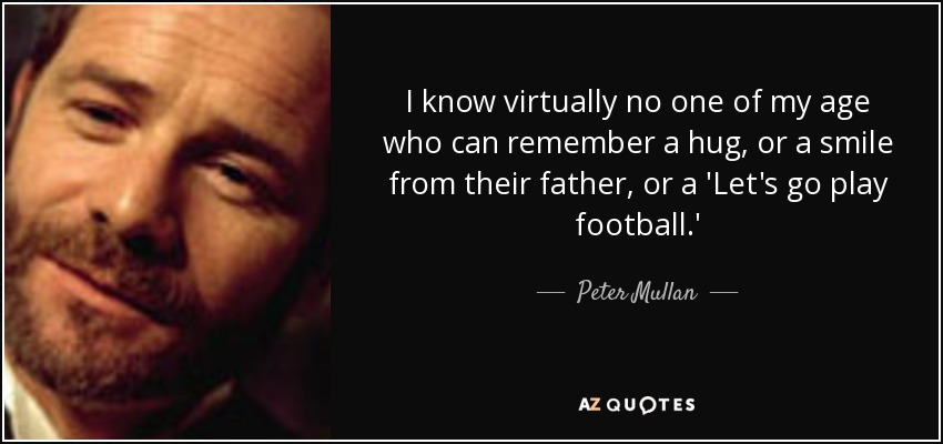 I know virtually no one of my age who can remember a hug, or a smile from their father, or a 'Let's go play football.' - Peter Mullan