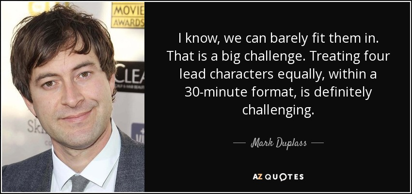 I know, we can barely fit them in. That is a big challenge. Treating four lead characters equally, within a 30-minute format, is definitely challenging. - Mark Duplass