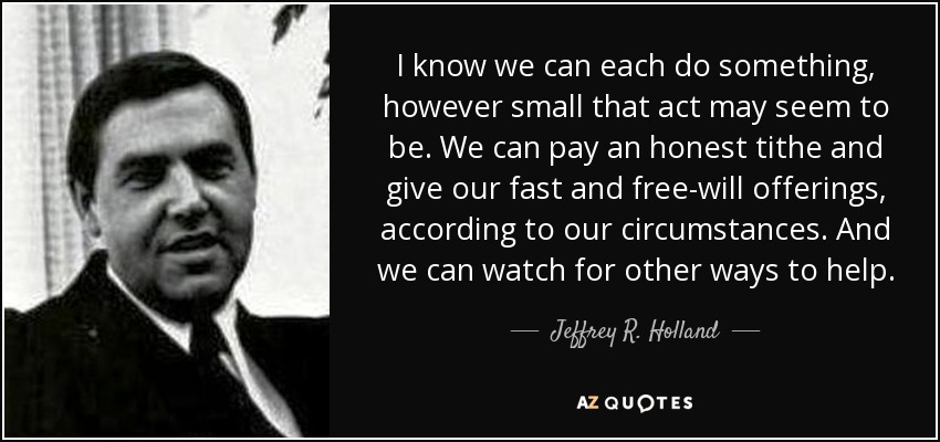 I know we can each do something, however small that act may seem to be. We can pay an honest tithe and give our fast and free-will offerings, according to our circumstances. And we can watch for other ways to help. - Jeffrey R. Holland