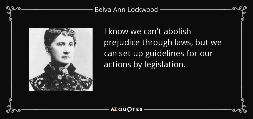 I know we can't abolish prejudice through laws, but we can set up guidelines for our actions by legislation. - Belva Ann Lockwood