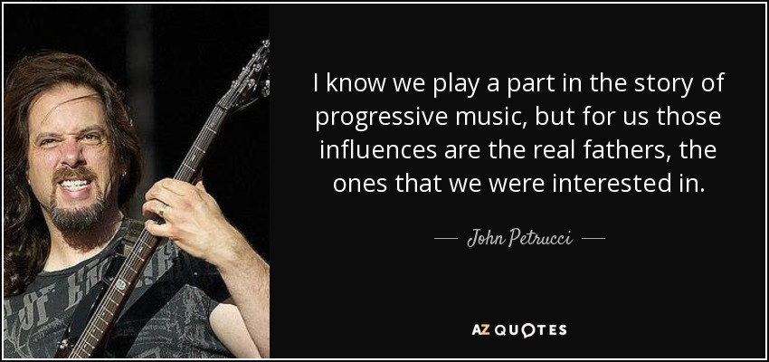 I know we play a part in the story of progressive music, but for us those influences are the real fathers, the ones that we were interested in. - John Petrucci
