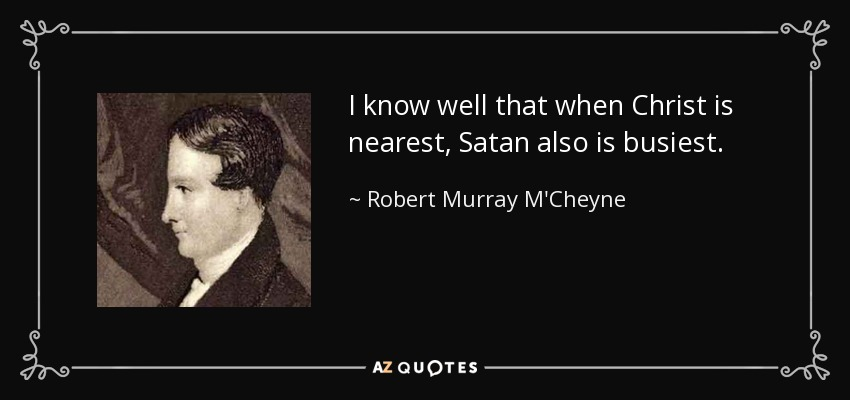 I know well that when Christ is nearest, Satan also is busiest. - Robert Murray M'Cheyne