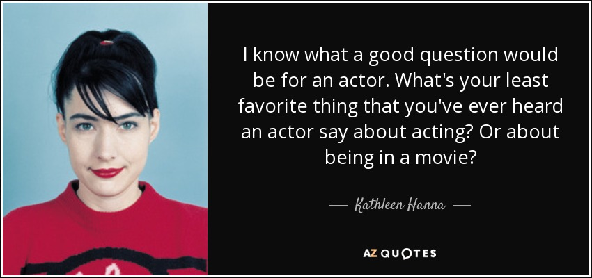 I know what a good question would be for an actor. What's your least favorite thing that you've ever heard an actor say about acting? Or about being in a movie? - Kathleen Hanna