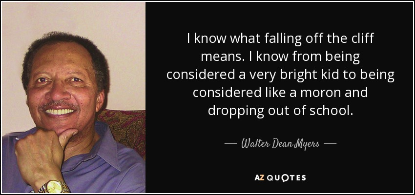 I know what falling off the cliff means. I know from being considered a very bright kid to being considered like a moron and dropping out of school. - Walter Dean Myers