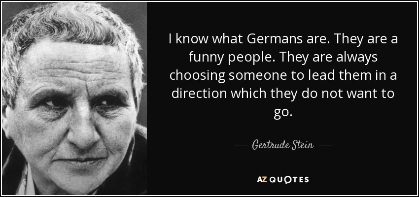 I know what Germans are. They are a funny people. They are always choosing someone to lead them in a direction which they do not want to go. - Gertrude Stein