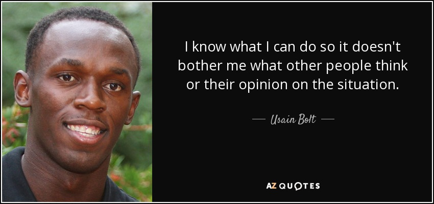 I know what I can do so it doesn't bother me what other people think or their opinion on the situation. - Usain Bolt