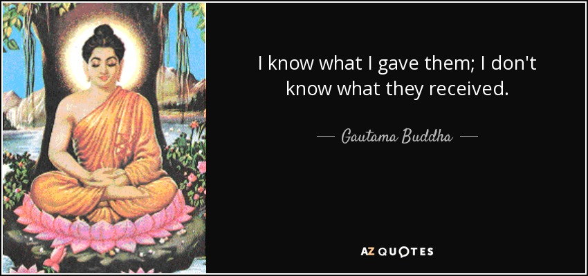 I know what I gave them; I don't know what they received. - Gautama Buddha