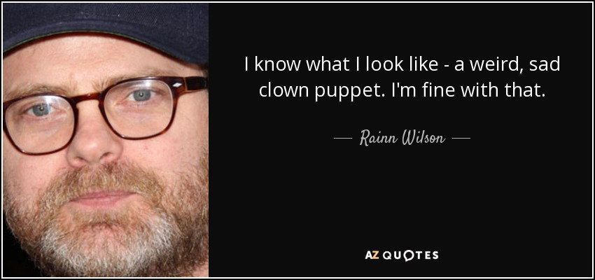 I know what I look like - a weird, sad clown puppet. I'm fine with that. - Rainn Wilson