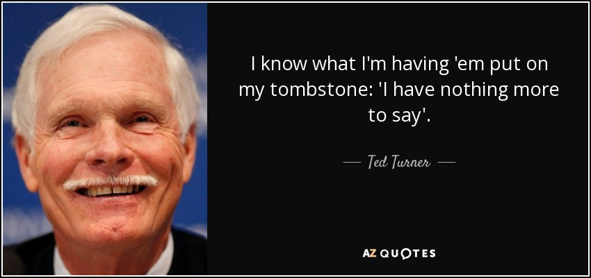 I know what I'm having 'em put on my tombstone: 'I have nothing more to say'. - Ted Turner