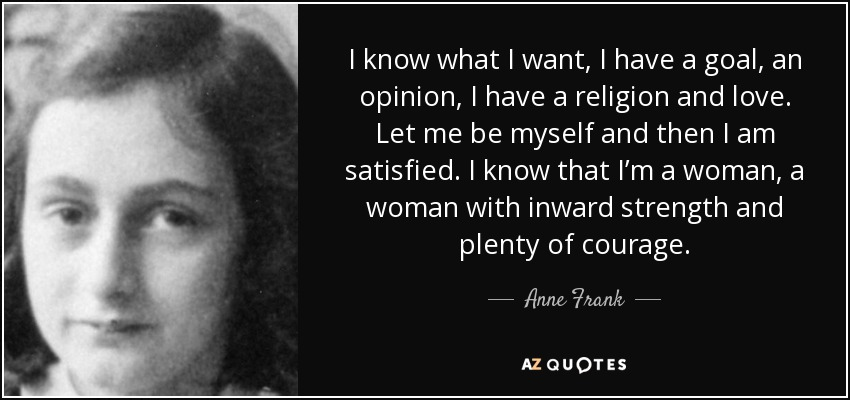 I know what I want, I have a goal, an opinion, I have a religion and love. Let me be myself and then I am satisfied. I know that I'm a woman, a woman with inward strength and plenty of courage. - Anne Frank