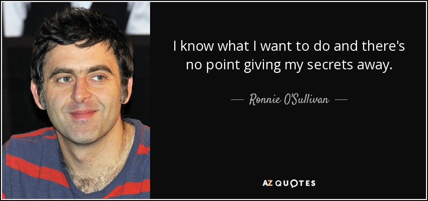 I know what I want to do and there's no point giving my secrets away. - Ronnie O'Sullivan