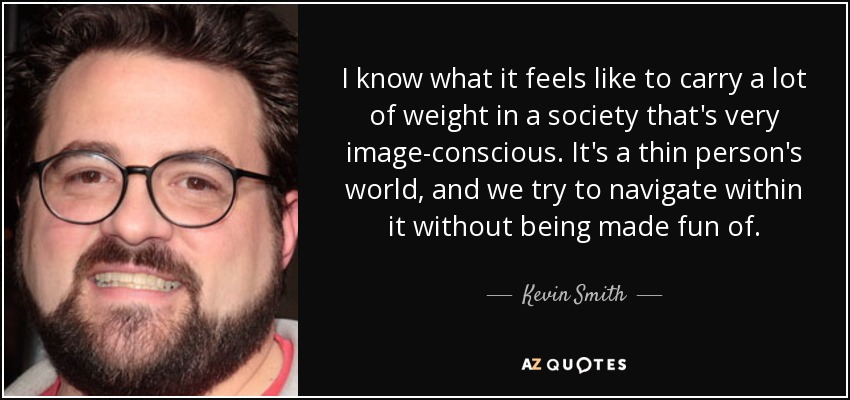 I know what it feels like to carry a lot of weight in a society that's very image-conscious. It's a thin person's world, and we try to navigate within it without being made fun of. - Kevin Smith
