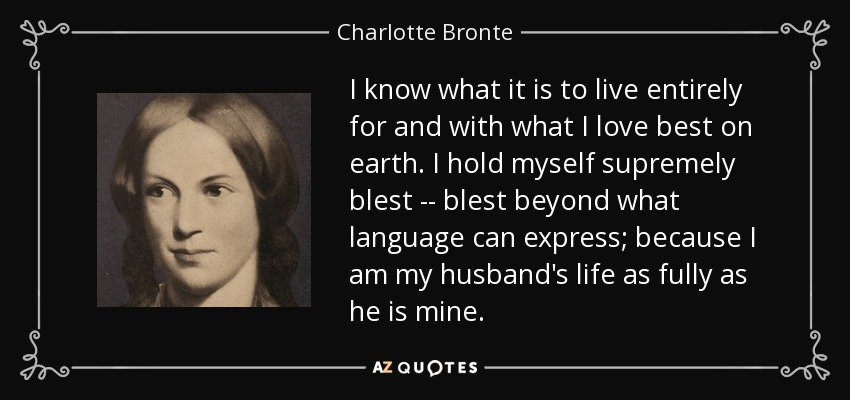 I know what it is to live entirely for and with what I love best on earth. I hold myself supremely blest -- blest beyond what language can express; because I am my husband's life as fully as he is mine. - Charlotte Bronte