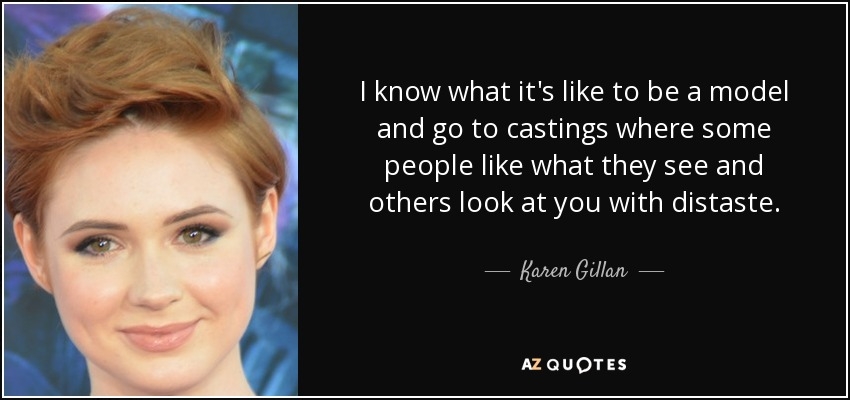 I know what it's like to be a model and go to castings where some people like what they see and others look at you with distaste. - Karen Gillan