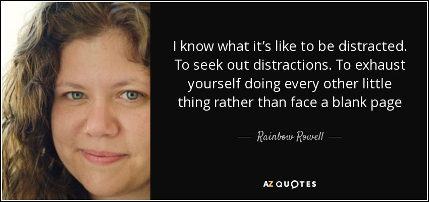 I know what it's like to be distracted. To seek out distractions. To exhaust yourself doing every other little thing rather than face a blank page - Rainbow Rowell