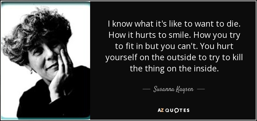 I know what it's like to want to die. How it hurts to smile. How you try to fit in but you can't. How you hurt yourself on the outside to try to kill the thing on the inside. - Susanna Kaysen