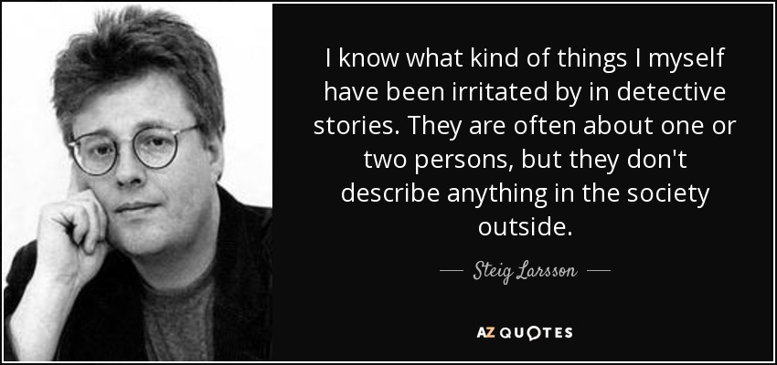 I know what kind of things I myself have been irritated by in detective stories. They are often about one or two persons, but they don't describe anything in the society outside. - Steig Larsson