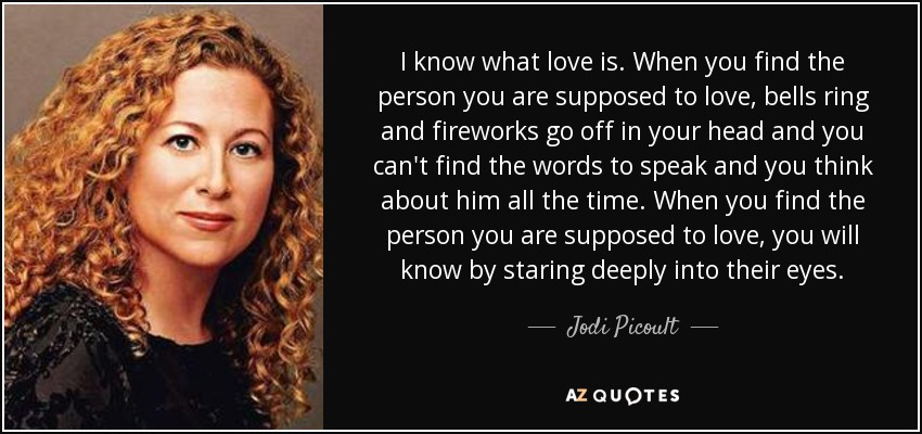 I know what love is. When you find the person you are supposed to love, bells ring and fireworks go off in your head and you can't find the words to speak and you think about him all the time. When you find the person you are supposed to love, you will know by staring deeply into their eyes. - Jodi Picoult