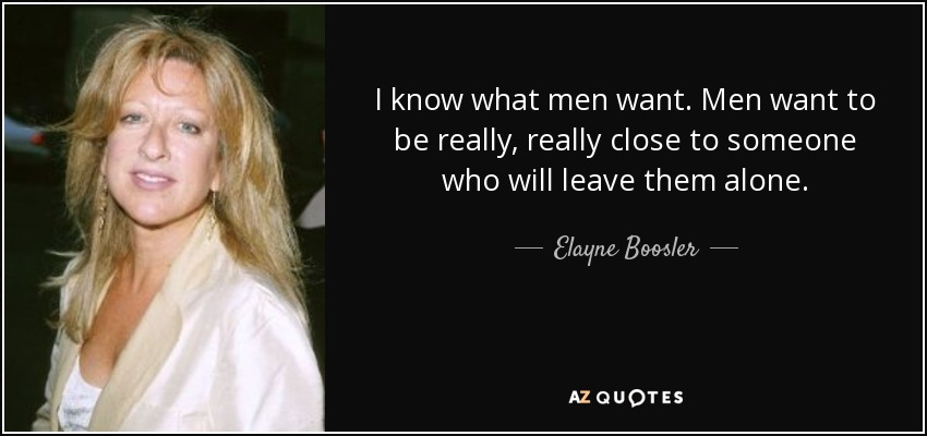 I know what men want. Men want to be really, really close to someone who will leave them alone. - Elayne Boosler