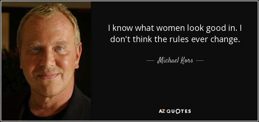 I know what women look good in. I don't think the rules ever change. - Michael Kors