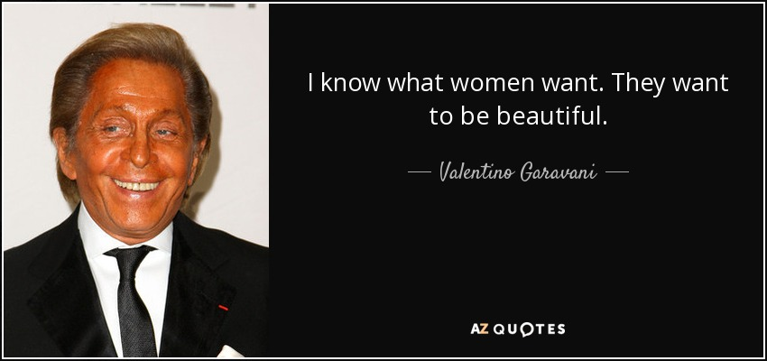 I know what women want. They want to be beautiful. - Valentino Garavani