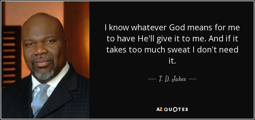 I know whatever God means for me to have He'll give it to me. And if it takes too much sweat I don't need it. - T. D. Jakes
