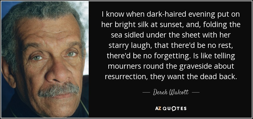 I know when dark-haired evening put on her bright silk at sunset, and, folding the sea sidled under the sheet with her starry laugh, that there'd be no rest, there'd be no forgetting. Is like telling mourners round the graveside about resurrection, they want the dead back. - Derek Walcott