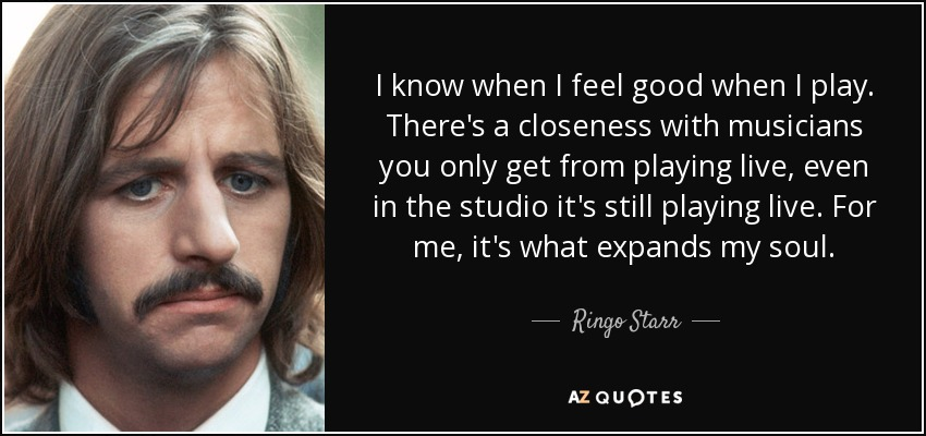 I know when I feel good when I play. There's a closeness with musicians you only get from playing live, even in the studio it's still playing live. For me, it's what expands my soul. - Ringo Starr