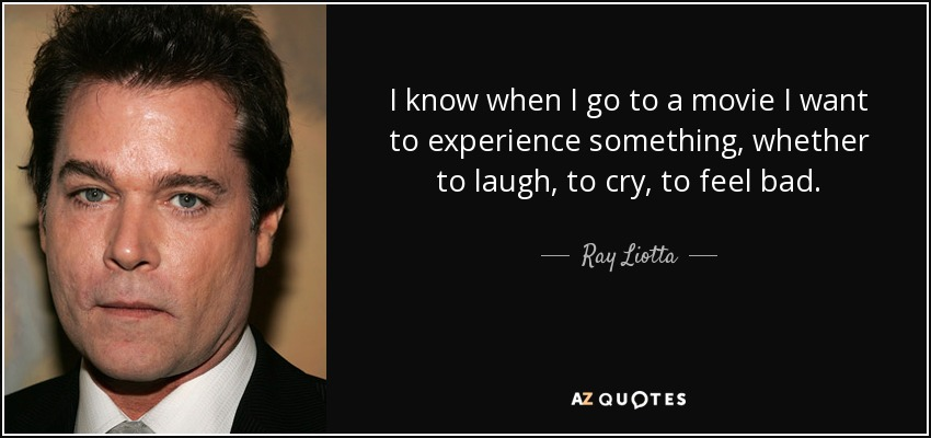 I know when I go to a movie I want to experience something, whether to laugh, to cry, to feel bad. - Ray Liotta