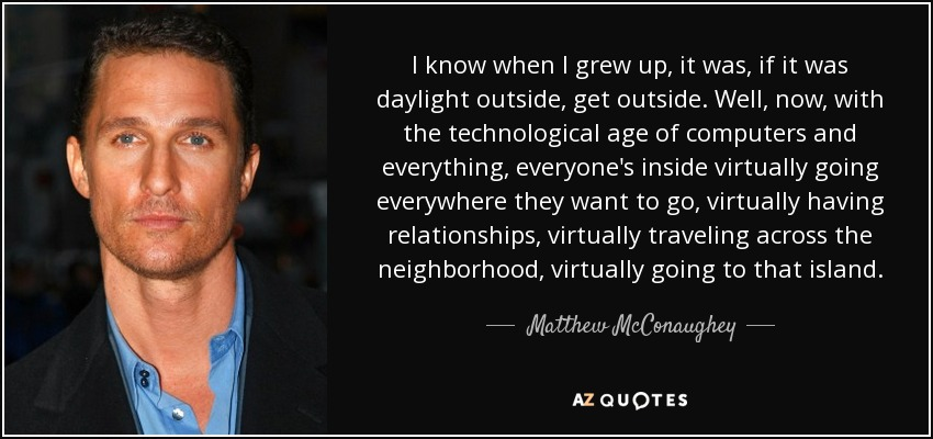 I know when I grew up, it was, if it was daylight outside, get outside. Well, now, with the technological age of computers and everything, everyone's inside virtually going everywhere they want to go, virtually having relationships, virtually traveling across the neighborhood, virtually going to that island. - Matthew McConaughey