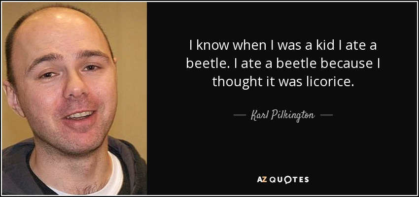 I know when I was a kid I ate a beetle. I ate a beetle because I thought it was licorice. - Karl Pilkington