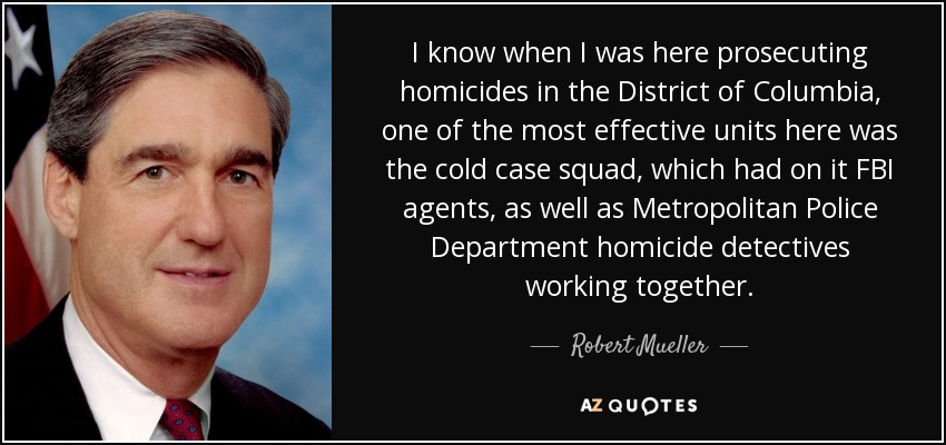 I know when I was here prosecuting homicides in the District of Columbia, one of the most effective units here was the cold case squad, which had on it FBI agents, as well as Metropolitan Police Department homicide detectives working together. - Robert Mueller