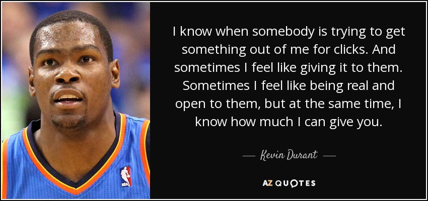 I know when somebody is trying to get something out of me for clicks. And sometimes I feel like giving it to them. Sometimes I feel like being real and open to them, but at the same time, I know how much I can give you. - Kevin Durant